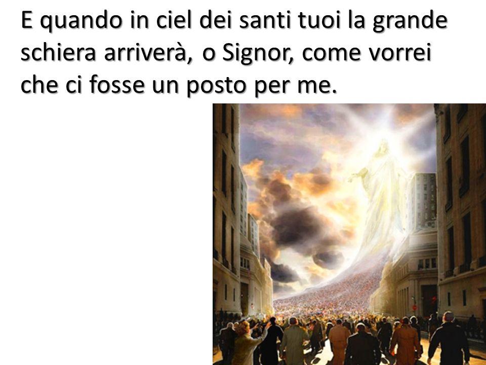 E quando in ciel dei santi tuoi la grande schiera arriverà, o Signor, come vorrei che ci fosse un posto per me.