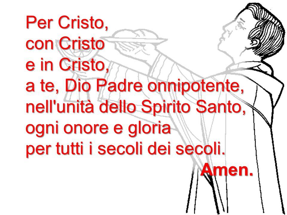 Per Cristo, con Cristo e in Cristo, a te, Dio Padre onnipotente, nell'unità dello Spirito Santo, ogni onore e gloria per tutti i secoli dei secoli. Am