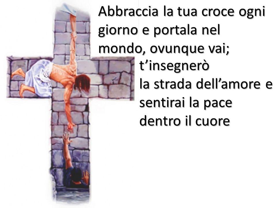 t'insegnerò la strada dell'amore e sentirai la pace dentro il cuore Abbraccia la tua croce ogni giorno e portala nel mondo, ovunque vai;