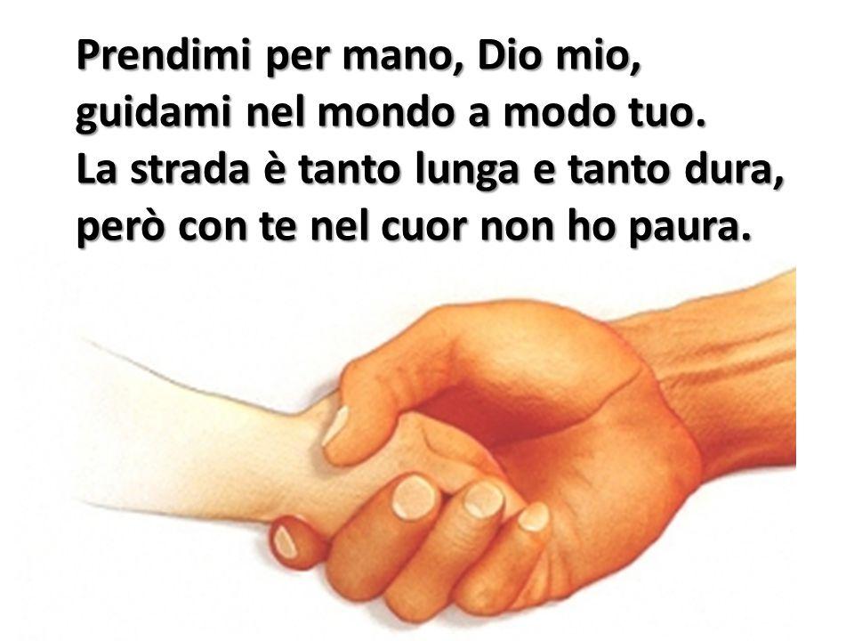 Prendimi per mano, Dio mio, guidami nel mondo a modo tuo. La strada è tanto lunga e tanto dura, però con te nel cuor non ho paura.