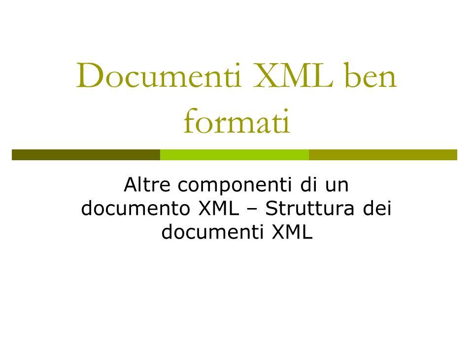 Documenti XML ben formati Altre componenti di un documento XML – Struttura dei documenti XML