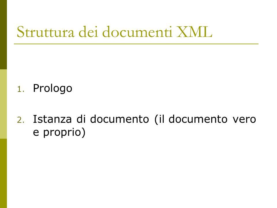 Struttura dei documenti XML 1. Prologo 2. Istanza di documento (il documento vero e proprio)