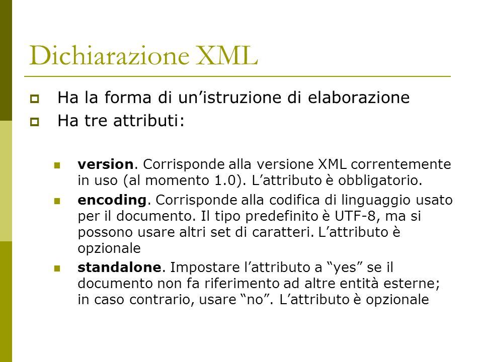Dichiarazione XML  Ha la forma di un'istruzione di elaborazione  Ha tre attributi: version. Corrisponde alla versione XML correntemente in uso (al m