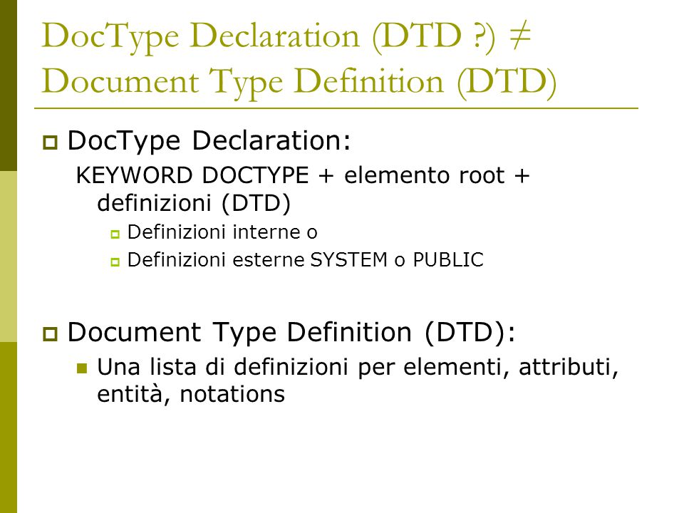DocType Declaration (DTD ?) ≠ Document Type Definition (DTD)  DocType Declaration: KEYWORD DOCTYPE + elemento root + definizioni (DTD)  Definizioni interne o  Definizioni esterne SYSTEM o PUBLIC  Document Type Definition (DTD): Una lista di definizioni per elementi, attributi, entità, notations