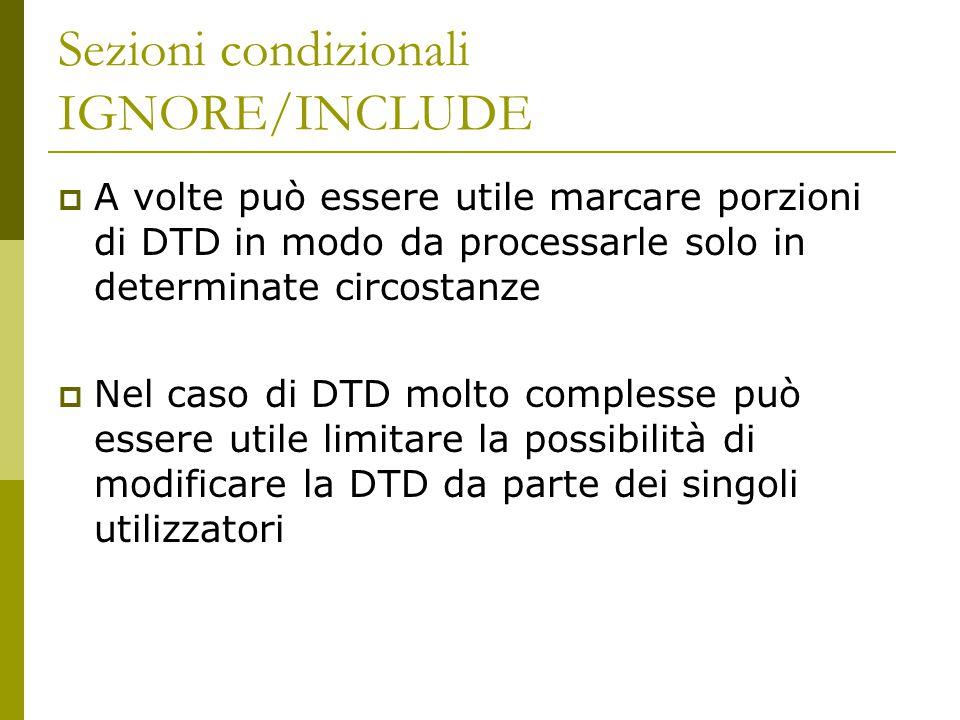 Sezioni condizionali IGNORE/INCLUDE  A volte può essere utile marcare porzioni di DTD in modo da processarle solo in determinate circostanze  Nel caso di DTD molto complesse può essere utile limitare la possibilità di modificare la DTD da parte dei singoli utilizzatori