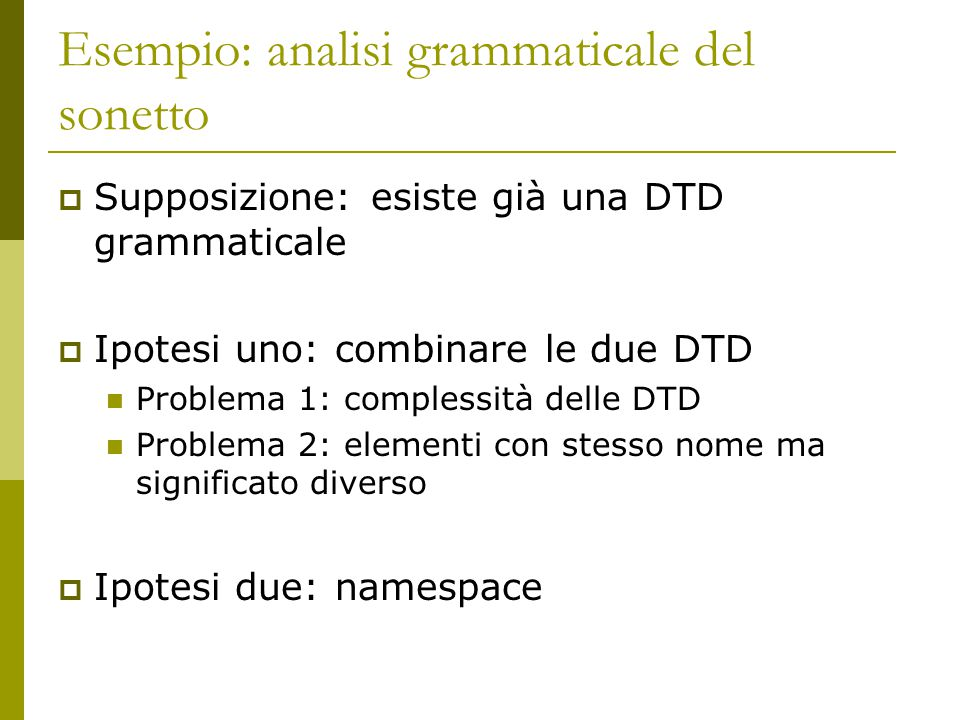 Esempio: analisi grammaticale del sonetto  Supposizione: esiste già una DTD grammaticale  Ipotesi uno: combinare le due DTD Problema 1: complessità delle DTD Problema 2: elementi con stesso nome ma significato diverso  Ipotesi due: namespace