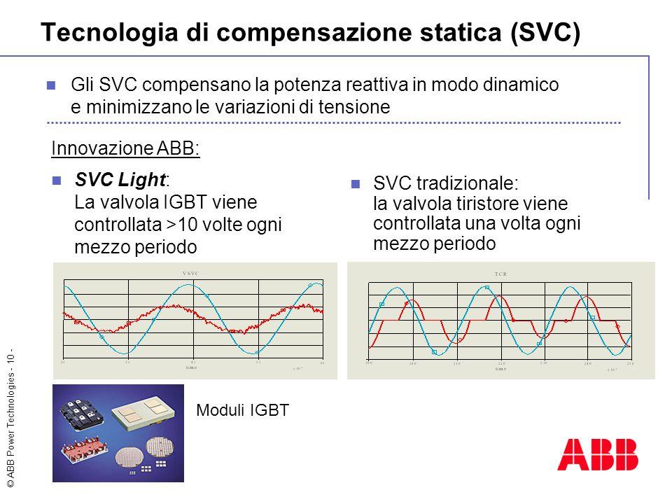 © ABB Power Technologies - 10 - Tecnologia di compensazione statica (SVC) SVC tradizionale: la valvola tiristore viene controllata una volta ogni mezzo periodo Innovazione ABB: SVC Light: La valvola IGBT viene controllata >10 volte ogni mezzo periodo Gli SVC compensano la potenza reattiva in modo dinamico e minimizzano le variazioni di tensione Moduli IGBT
