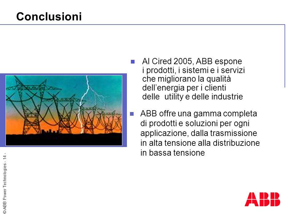 © ABB Power Technologies - 14 - Conclusioni ABB offre una gamma completa di prodotti e soluzioni per ogni applicazione, dalla trasmissione in alta tensione alla distribuzione in bassa tensione Al Cired 2005, ABB espone i prodotti, i sistemi e i servizi che migliorano la qualità dell'energia per i clienti delle utility e delle industrie