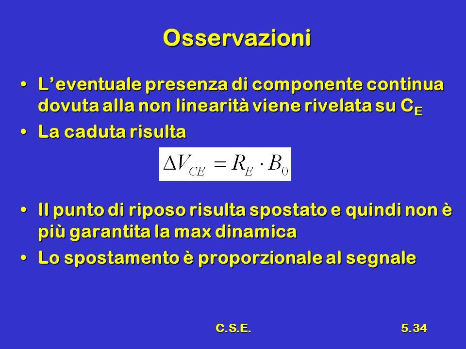 C.S.E.5.34 Osservazioni L'eventuale presenza di componente continua dovuta alla non linearità viene rivelata su C EL'eventuale presenza di componente continua dovuta alla non linearità viene rivelata su C E La caduta risultaLa caduta risulta Il punto di riposo risulta spostato e quindi non è più garantita la max dinamicaIl punto di riposo risulta spostato e quindi non è più garantita la max dinamica Lo spostamento è proporzionale al segnaleLo spostamento è proporzionale al segnale