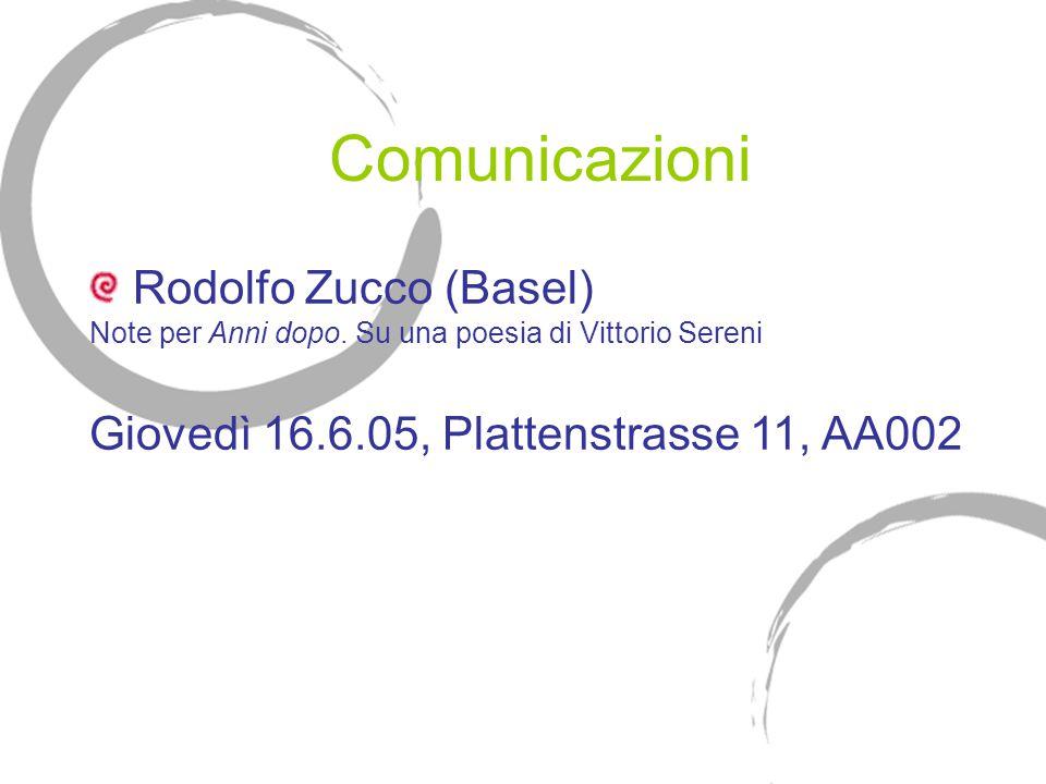Comunicazioni Rodolfo Zucco (Basel) Note per Anni dopo. Su una poesia di Vittorio Sereni Giovedì 16.6.05, Plattenstrasse 11, AA002