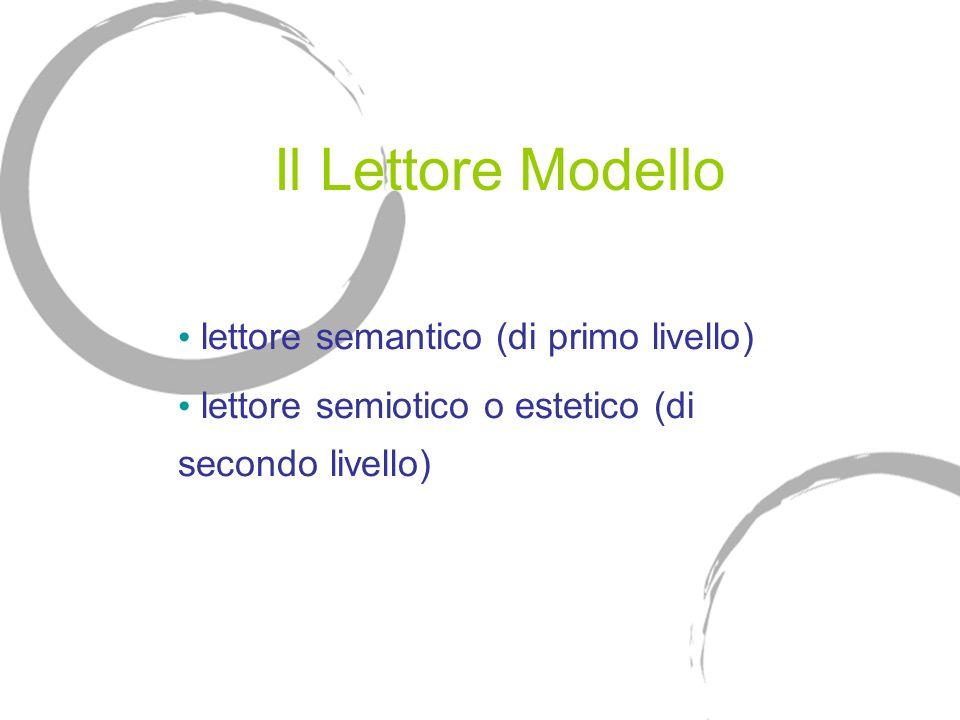 Il Lettore Modello lettore semantico (di primo livello) lettore semiotico o estetico (di secondo livello)