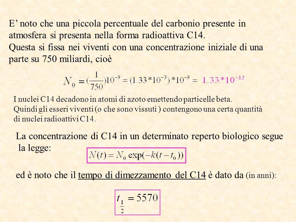Utilizzando questa informazione, si calcola la costante k per il carbonio C14: Conoscendo la concentrazione attuale (tempo t) di C14 in un tessuto si ha allora : Se ad esempio fosse: