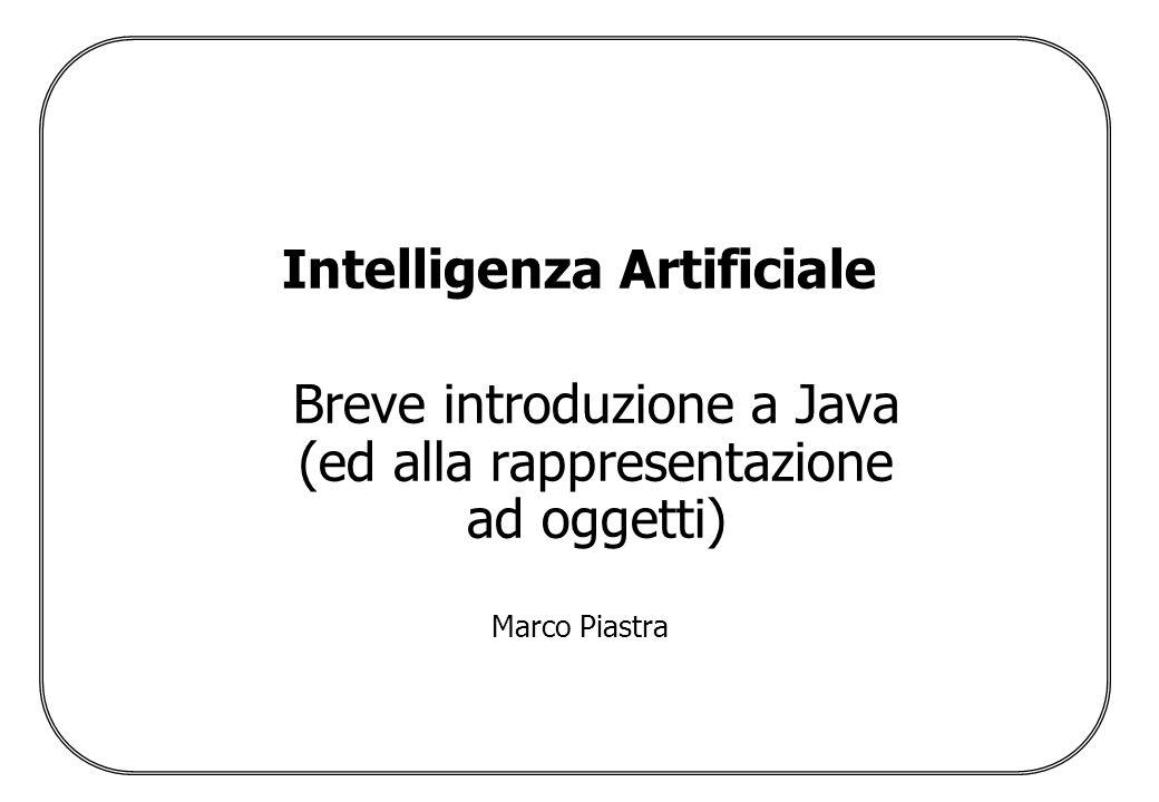 Intelligenza Artificiale Breve introduzione a Java (ed alla rappresentazione ad oggetti) Marco Piastra