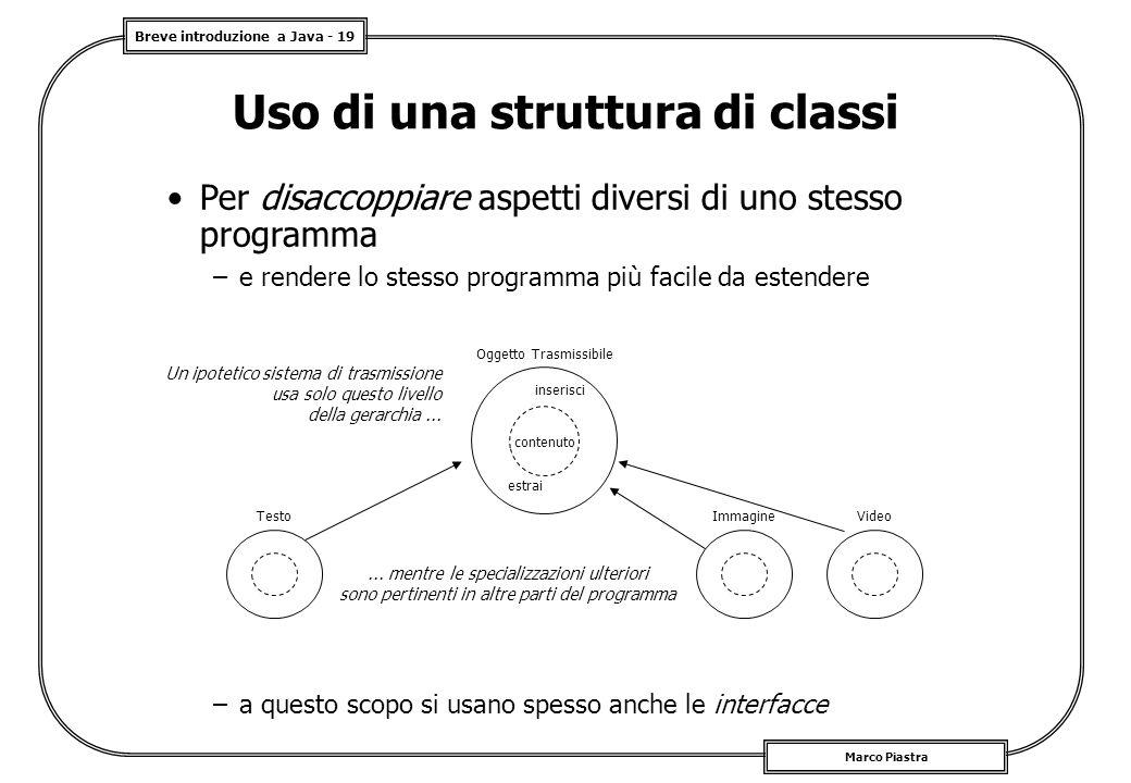 Breve introduzione a Java - 19 Marco Piastra Uso di una struttura di classi Per disaccoppiare aspetti diversi di uno stesso programma –e rendere lo st