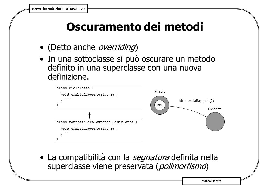Breve introduzione a Java - 20 Marco Piastra Oscuramento dei metodi (Detto anche overriding) In una sottoclasse si può oscurare un metodo definito in una superclasse con una nuova definizione.