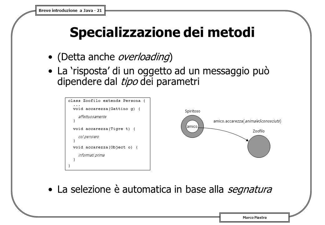 Breve introduzione a Java - 21 Marco Piastra Specializzazione dei metodi (Detta anche overloading) La 'risposta' di un oggetto ad un messaggio può dip