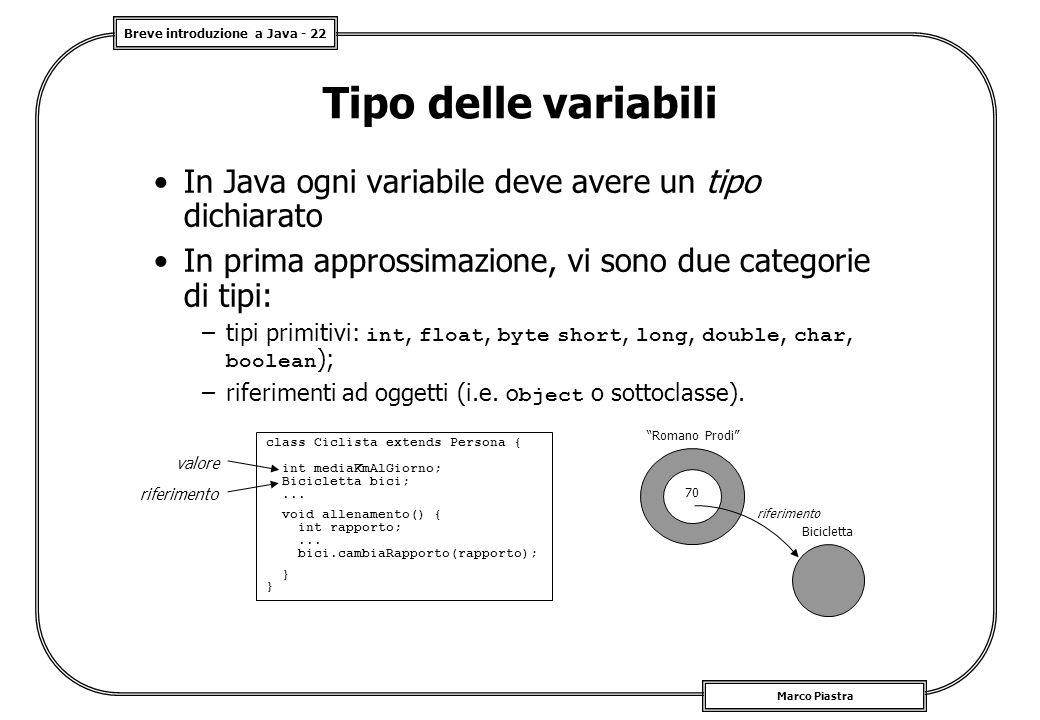 Breve introduzione a Java - 22 Marco Piastra Tipo delle variabili In Java ogni variabile deve avere un tipo dichiarato In prima approssimazione, vi sono due categorie di tipi: –tipi primitivi: int, float, byte short, long, double, char, boolean ); –riferimenti ad oggetti (i.e.
