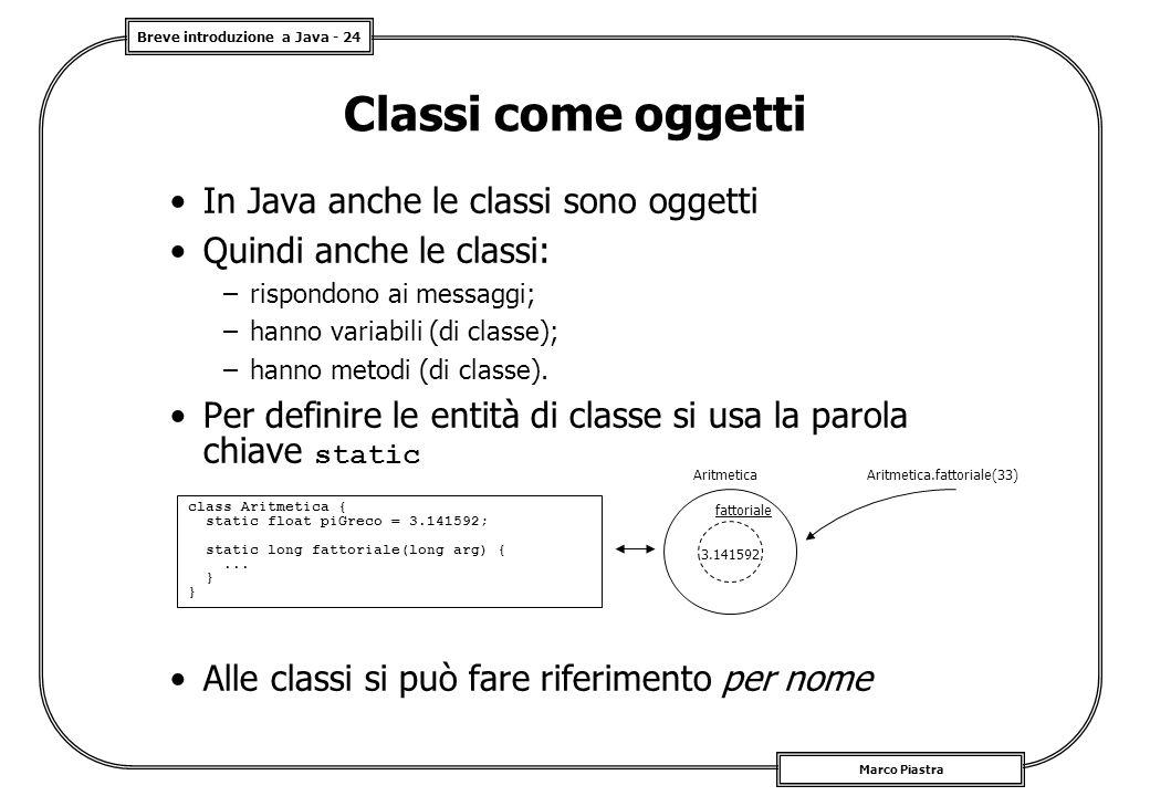 Breve introduzione a Java - 24 Marco Piastra Classi come oggetti In Java anche le classi sono oggetti Quindi anche le classi: –rispondono ai messaggi; –hanno variabili (di classe); –hanno metodi (di classe).