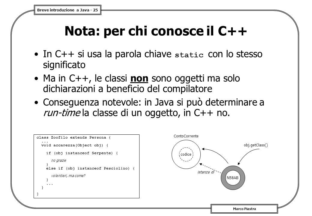 Breve introduzione a Java - 25 Marco Piastra Nota: per chi conosce il C++ In C++ si usa la parola chiave static con lo stesso significato Ma in C++, le classi non sono oggetti ma solo dichiarazioni a beneficio del compilatore Conseguenza notevole: in Java si può determinare a run-time la classe di un oggetto, in C++ no.
