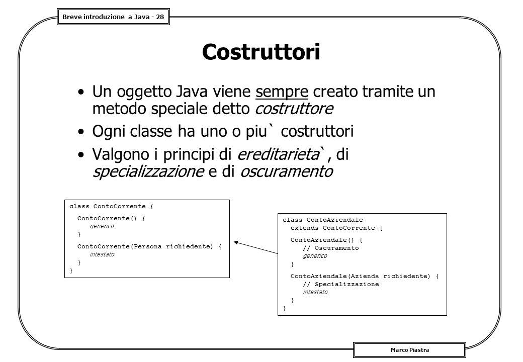 Breve introduzione a Java - 28 Marco Piastra Costruttori Un oggetto Java viene sempre creato tramite un metodo speciale detto costruttore Ogni classe