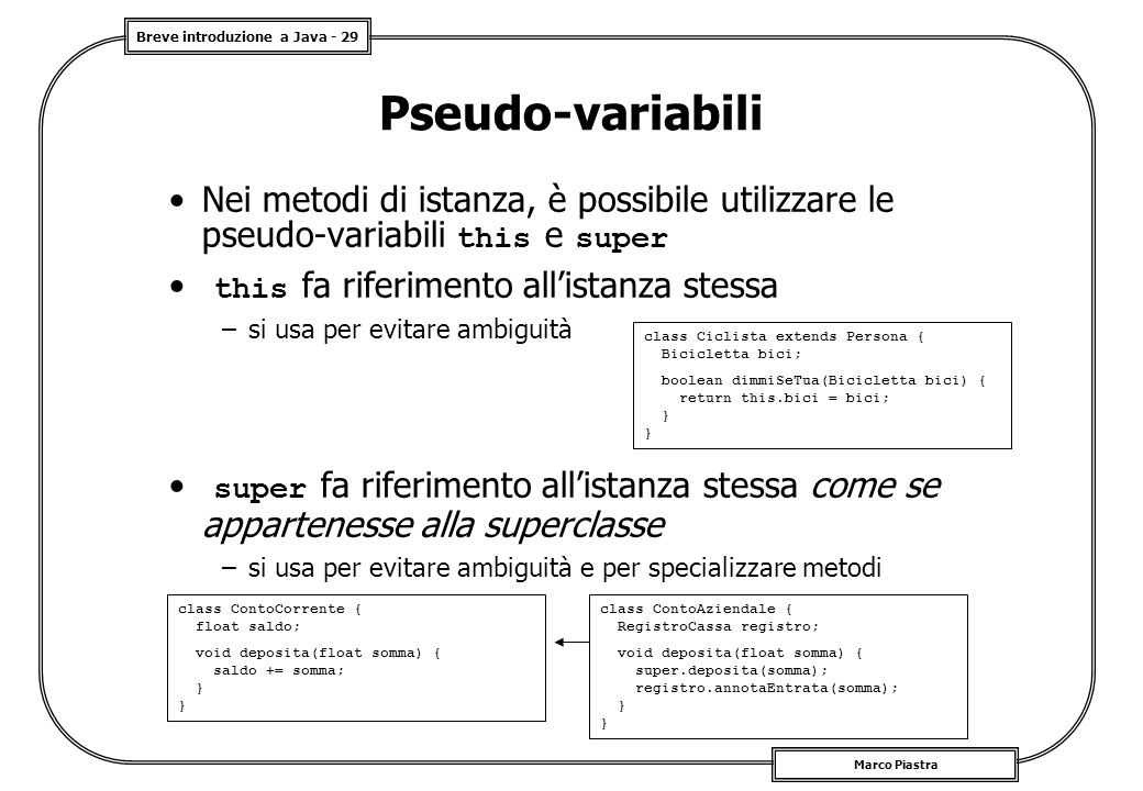Breve introduzione a Java - 29 Marco Piastra Pseudo-variabili Nei metodi di istanza, è possibile utilizzare le pseudo-variabili this e super this fa r