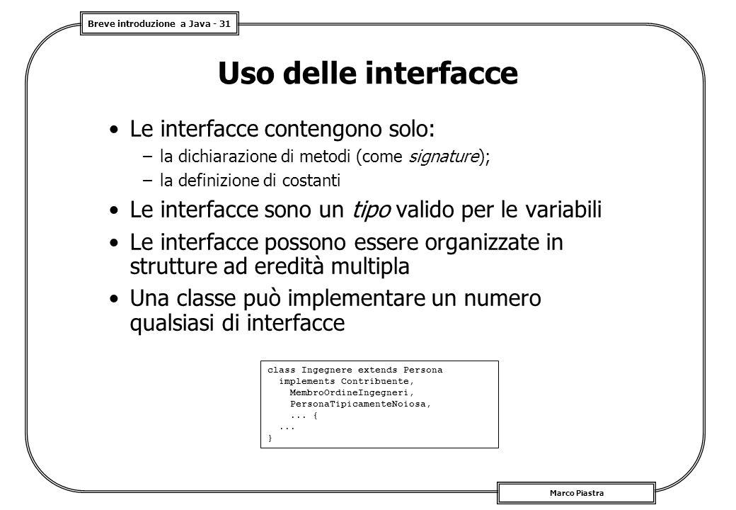 Breve introduzione a Java - 31 Marco Piastra Uso delle interfacce Le interfacce contengono solo: –la dichiarazione di metodi (come signature); –la def