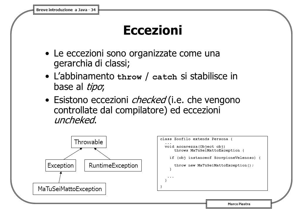 Breve introduzione a Java - 34 Marco Piastra Eccezioni Le eccezioni sono organizzate come una gerarchia di classi; L'abbinamento throw / catch si stabilisce in base al tipo; Esistono eccezioni checked (i.e.