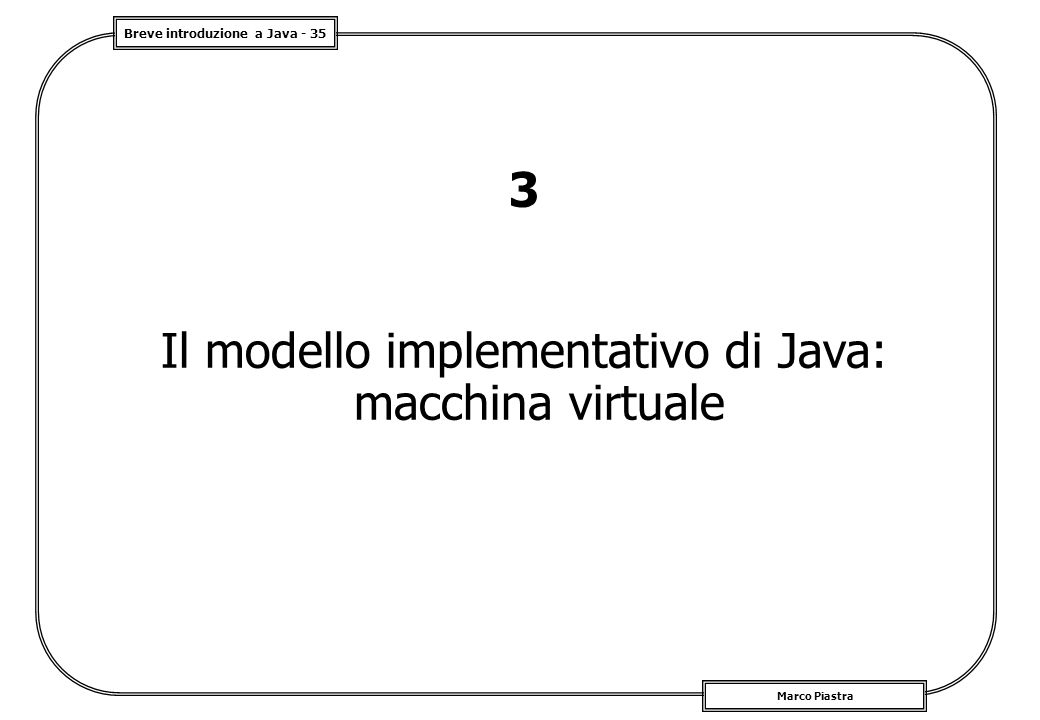 Breve introduzione a Java - 35 Marco Piastra 3 Il modello implementativo di Java: macchina virtuale