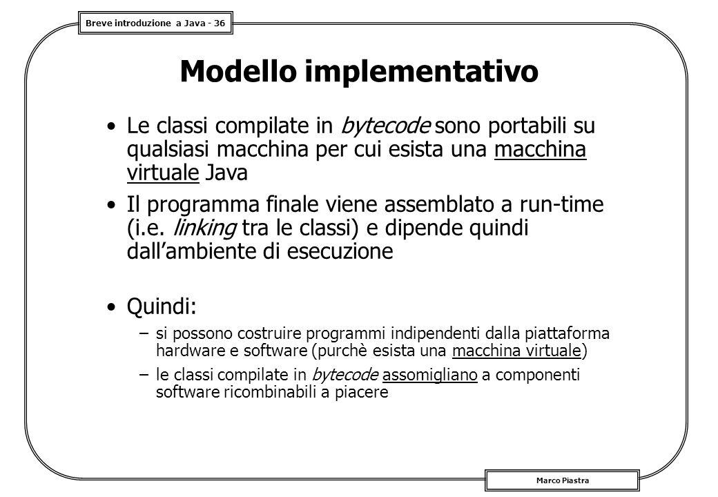 Breve introduzione a Java - 36 Marco Piastra Modello implementativo Le classi compilate in bytecode sono portabili su qualsiasi macchina per cui esista una macchina virtuale Java Il programma finale viene assemblato a run-time (i.e.