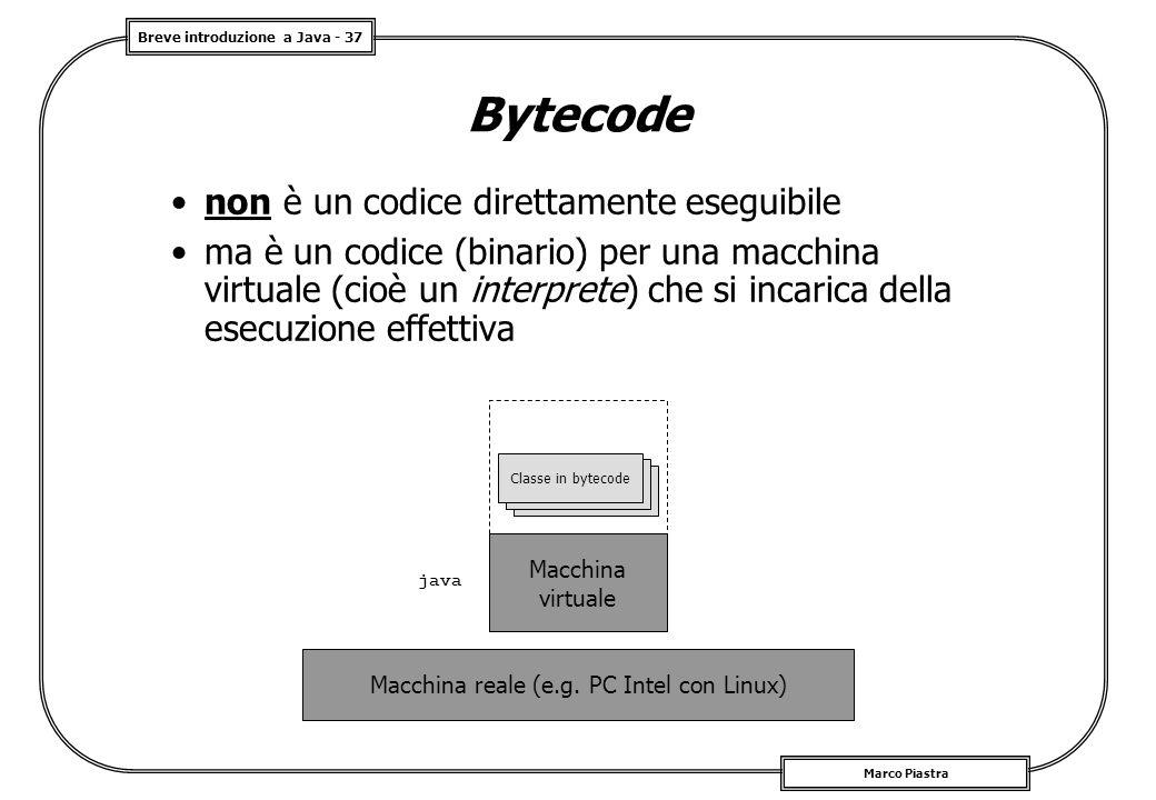 Breve introduzione a Java - 37 Marco Piastra Bytecode non è un codice direttamente eseguibile ma è un codice (binario) per una macchina virtuale (cioè