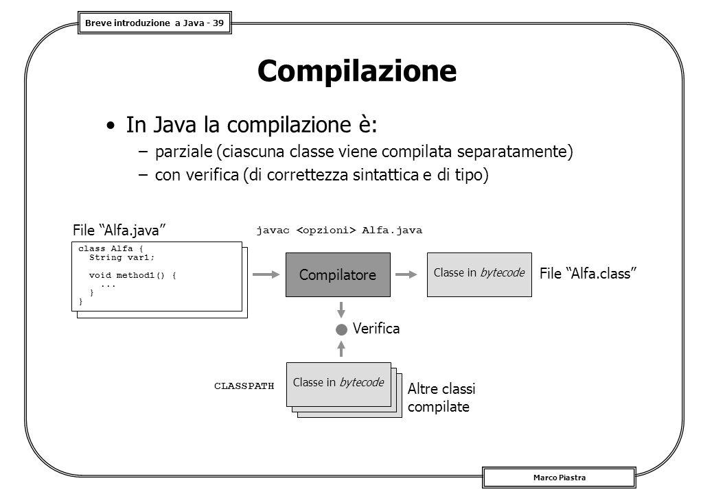 Breve introduzione a Java - 39 Marco Piastra Compilazione In Java la compilazione è: –parziale (ciascuna classe viene compilata separatamente) –con ve