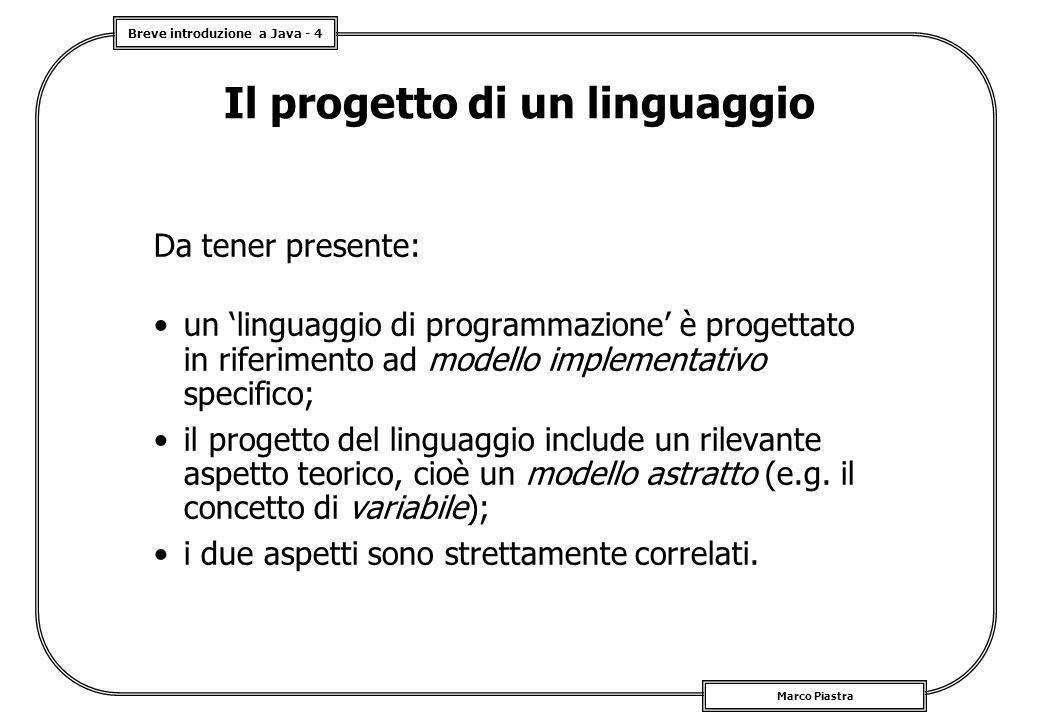 Breve introduzione a Java - 5 Marco Piastra Il progetto di un linguaggio (2) Scelta di un modello astratto: –entità di base della programmazione (e.g.