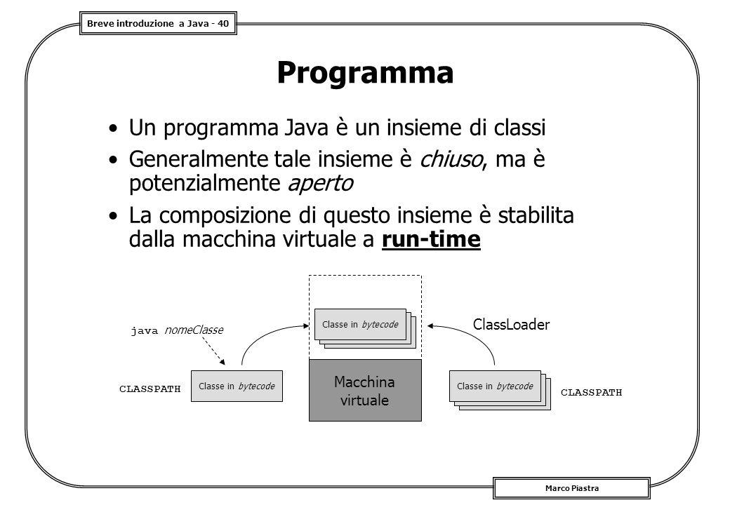 Breve introduzione a Java - 40 Marco Piastra Programma Un programma Java è un insieme di classi Generalmente tale insieme è chiuso, ma è potenzialmente aperto La composizione di questo insieme è stabilita dalla macchina virtuale a run-time Macchina virtuale java nomeClasse Classe in bytecode CLASSPATH ClassLoader Classe in bytecode CLASSPATH