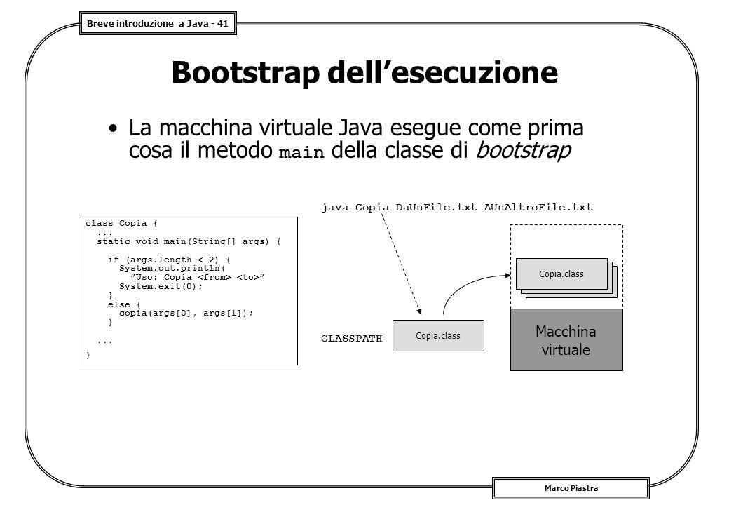 Breve introduzione a Java - 41 Marco Piastra Bootstrap dell'esecuzione La macchina virtuale Java esegue come prima cosa il metodo main della classe di