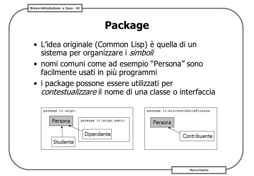 Breve introduzione a Java - 42 Marco Piastra Package L'idea originale (Common Lisp) è quella di un sistema per organizzare i simboli nomi comuni come