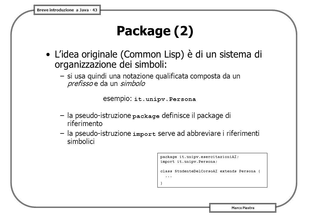 Breve introduzione a Java - 43 Marco Piastra Package (2) L'idea originale (Common Lisp) è di un sistema di organizzazione dei simboli: –si usa quindi