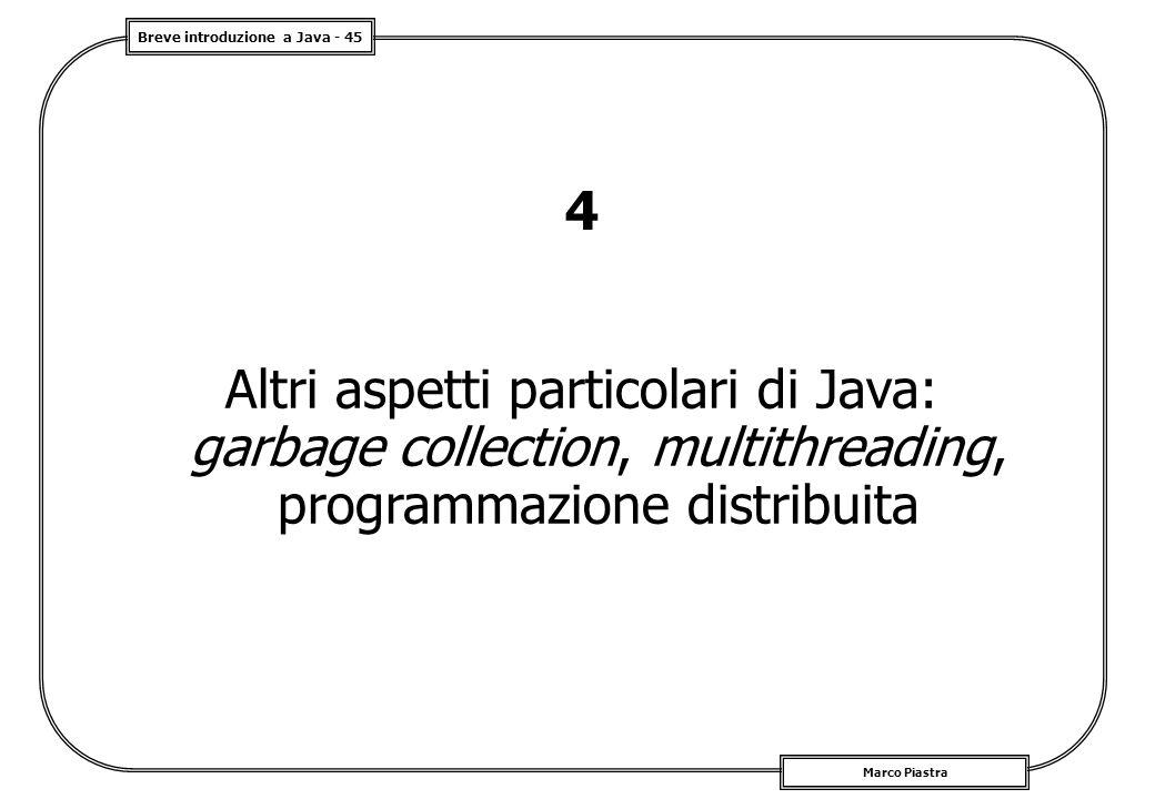 Breve introduzione a Java - 45 Marco Piastra 4 Altri aspetti particolari di Java: garbage collection, multithreading, programmazione distribuita