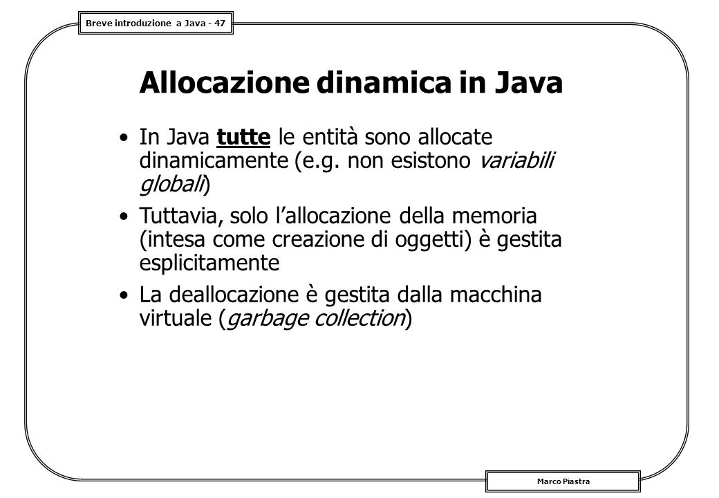 Breve introduzione a Java - 47 Marco Piastra Allocazione dinamica in Java In Java tutte le entità sono allocate dinamicamente (e.g. non esistono varia