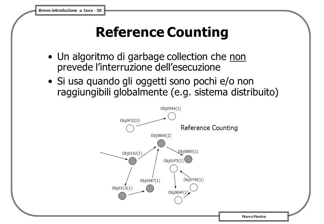 Breve introduzione a Java - 50 Marco Piastra Reference Counting Un algoritmo di garbage collection che non prevede l'interruzione dell'esecuzione Si u