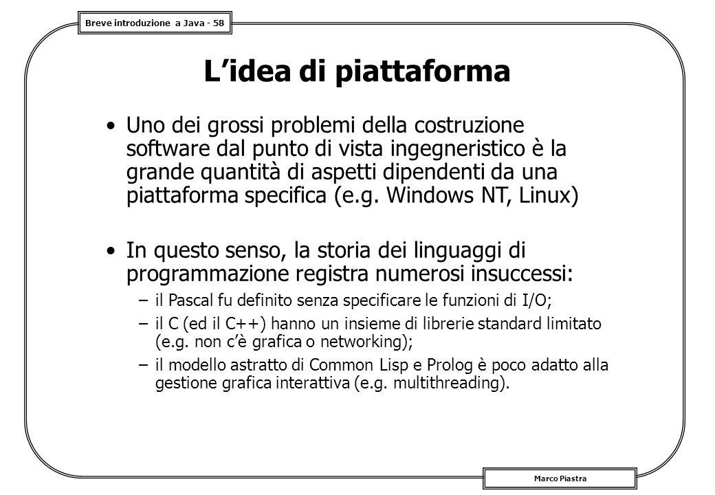 Breve introduzione a Java - 58 Marco Piastra L'idea di piattaforma Uno dei grossi problemi della costruzione software dal punto di vista ingegneristico è la grande quantità di aspetti dipendenti da una piattaforma specifica (e.g.