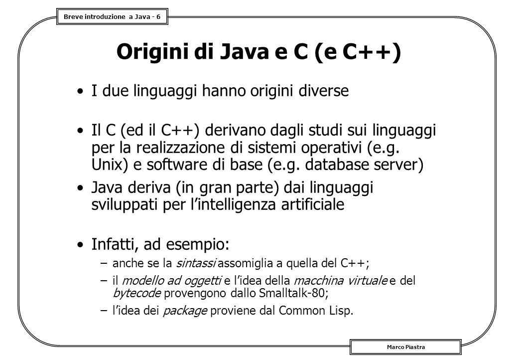 Breve introduzione a Java - 6 Marco Piastra Origini di Java e C (e C++) I due linguaggi hanno origini diverse Il C (ed il C++) derivano dagli studi su