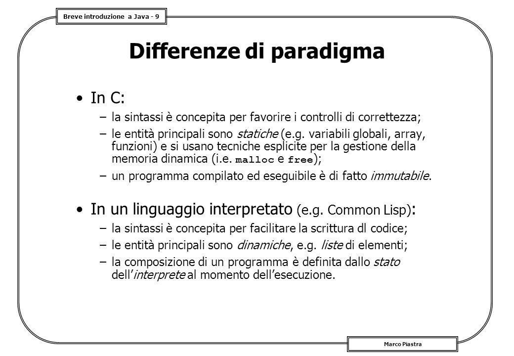 Breve introduzione a Java - 9 Marco Piastra Differenze di paradigma In C: –la sintassi è concepita per favorire i controlli di correttezza; –le entità