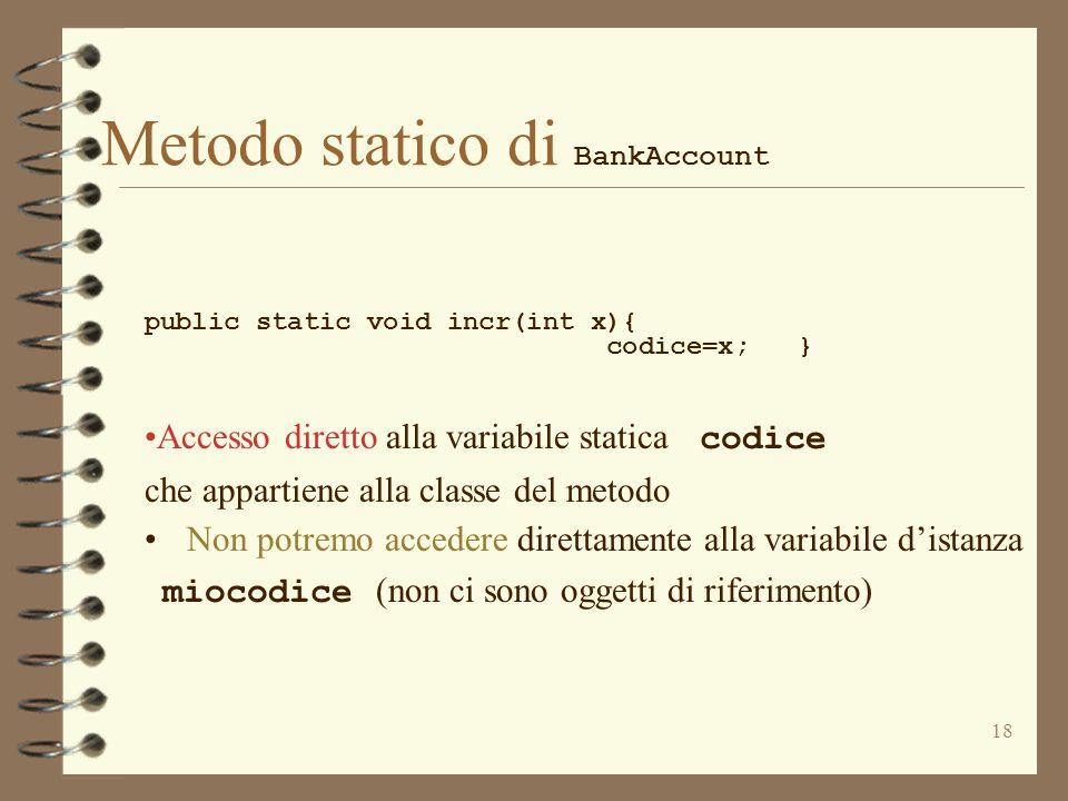 18 Metodo statico di BankAccount public static void incr(int x){ codice=x; } Accesso diretto alla variabile statica codice che appartiene alla classe del metodo Non potremo accedere direttamente alla variabile d'istanza miocodice (non ci sono oggetti di riferimento)