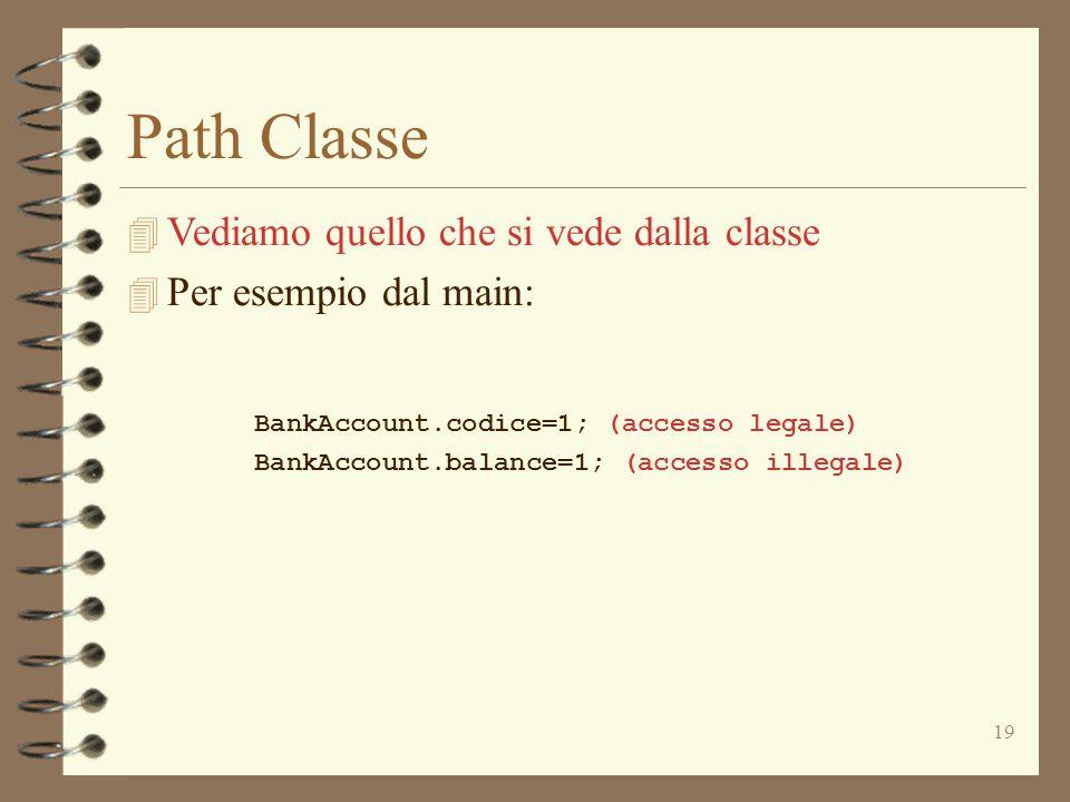 19 Path Classe 4 Vediamo quello che si vede dalla classe 4 Per esempio dal main: BankAccount.codice=1; (accesso legale) BankAccount.balance=1; (accesso illegale)