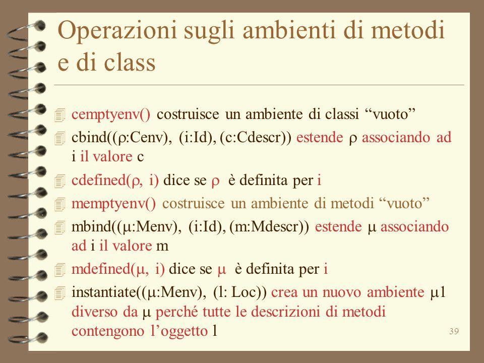 39 Operazioni sugli ambienti di metodi e di class 4 cemptyenv() costruisce un ambiente di classi vuoto  cbind((  :Cenv), (i:Id), (c:Cdescr)) estende  associando ad i il valore c  cdefined( , i) dice se  è definita per i 4 memptyenv() costruisce un ambiente di metodi vuoto  mbind((  :Menv), (i:Id), (m:Mdescr)) estende  associando ad i il valore m  mdefined( , i) dice se  è definita per i  instantiate((  :Menv), (l: Loc)) crea un nuovo ambiente  diverso da  perché tutte le descrizioni di metodi contengono l'oggetto l