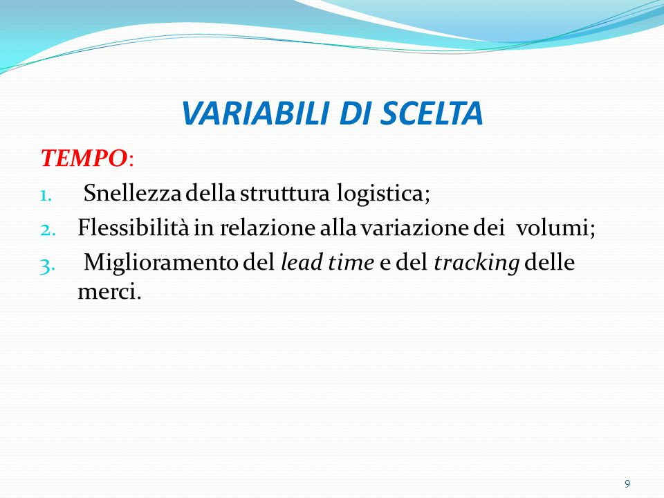 VARIABILI DI SCELTA TEMPO: 1. Snellezza della struttura logistica; 2. Flessibilità in relazione alla variazione dei volumi; 3. Miglioramento del lead