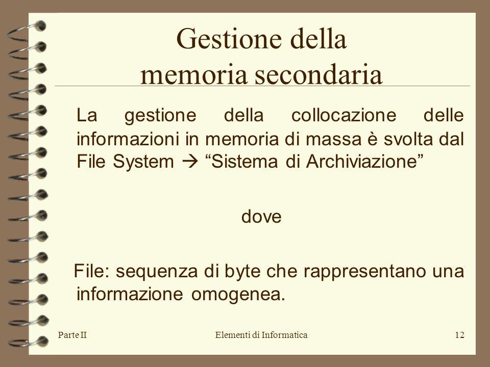 Parte IIElementi di Informatica12 Gestione della memoria secondaria La gestione della collocazione delle informazioni in memoria di massa è svolta dal File System  Sistema di Archiviazione dove File: sequenza di byte che rappresentano una informazione omogenea.