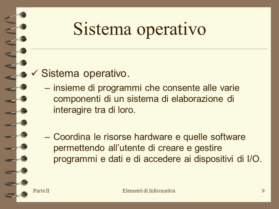 Parte IIElementi di Informatica9 Sistema operativo Sistema operativo. –insieme di programmi che consente alle varie componenti di un sistema di elabor