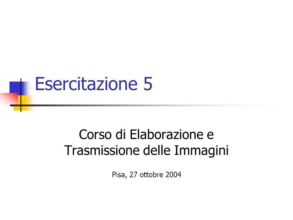 Esercitazione 5 Corso di Elaborazione e Trasmissione delle Immagini Pisa, 27 ottobre 2004
