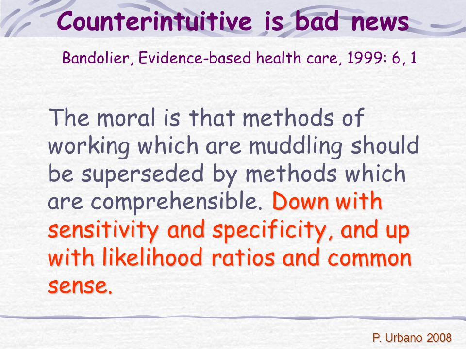 P. Urbano 2008 Counterintuitive is bad news Bandolier, Evidence-based health care, 1999: 6, 1 Down with sensitivity and specificity, and up with likel